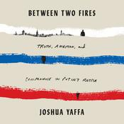 Between Two Fires: Truth, Ambition, and Compromise in Putin's Russia Audiobook, by Joshua Yaffa