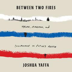 Between Two Fires: Truth, Ambition, and Compromise in Putins Russia Audiobook, by Joshua Yaffa