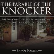 The Parable of the Knocker: The True Crime Story of a Prosecutor's Fight to Bring a Serial Killer to Justice Audiobook, by Bryan Porter