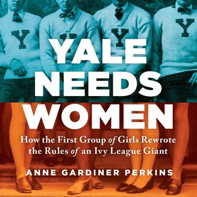 Yale Needs Women: How the First Group of Girls Rewrote the Rules of an Ivy League Giant Audiobook, by Anne Gardiner Perkins