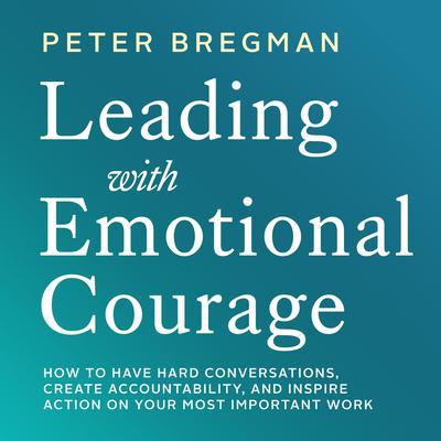 Leading With Emotional Courage: How to Have Hard Conversations, Create Accountability, And Inspire Action On Your Most Important Work Audiobook, by