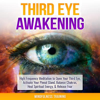 Third Eye Awakening: High Frequency Meditation to Open Your Third Eye, Activate Your Pineal Gland, Balance Chakras, Heal Spiritual Energy, & Release Fear (Chakra Meditation, Self-Hypnosis, & Spiritual Healing Positive Affirmations) Audiobook, by
