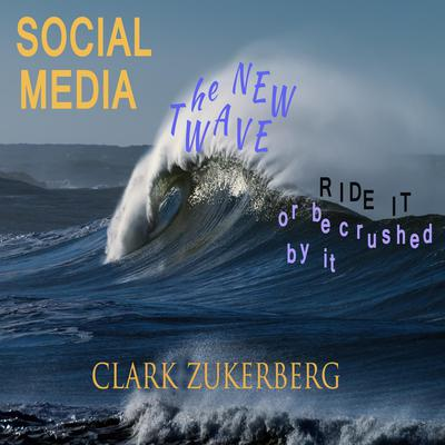 Social Media - The New Wave - Ride it -or be crushed by it Audiobook, by Clark Zukerberg
