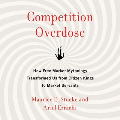 Competition Overdose: How Free Market Mythology Transformed Us from Citizen Kings to Market Servants Audiobook, by Maurice E. Stucke
