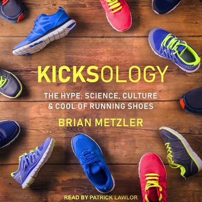 Kicksology: The Hype, Science, Culture & Cool of Running Shoes Audiobook, by Brian Metzler