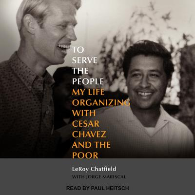To Serve the People: My Life Organizing with Cesar Chavez and the Poor Audiobook, by LeRoy Chatfield