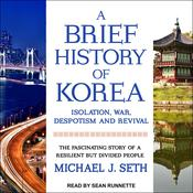 A Brief History of Korea: Isolation, War, Despotism and Revival: The Fascinating Story of a Resilient But Divided People Audiobook, by Michael J. Seth