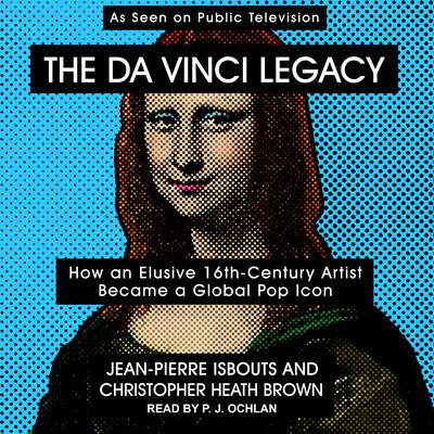The da Vinci Legacy: How an Elusive 16th-Century Artist Became a Global Pop Icon Audiobook, by Jean-Pierre Isbouts