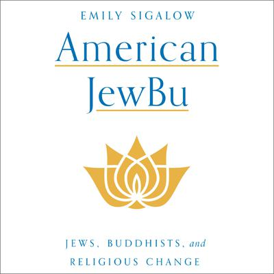 American JewBu: Jews, Buddhists, and Religious Change Audiobook, by Emily Sigalow
