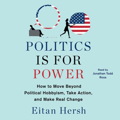 Politics Is for Power: How to Move Beyond Political Hobbyism, Take Action, and Make Real Change Audiobook, by Eitan Hersh
