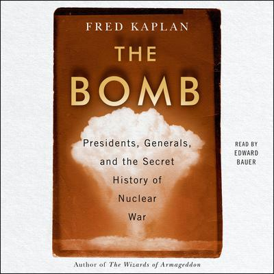 The Bomb: Presidents, Generals, and the Secret History of Nuclear War Audiobook, by Fred Kaplan