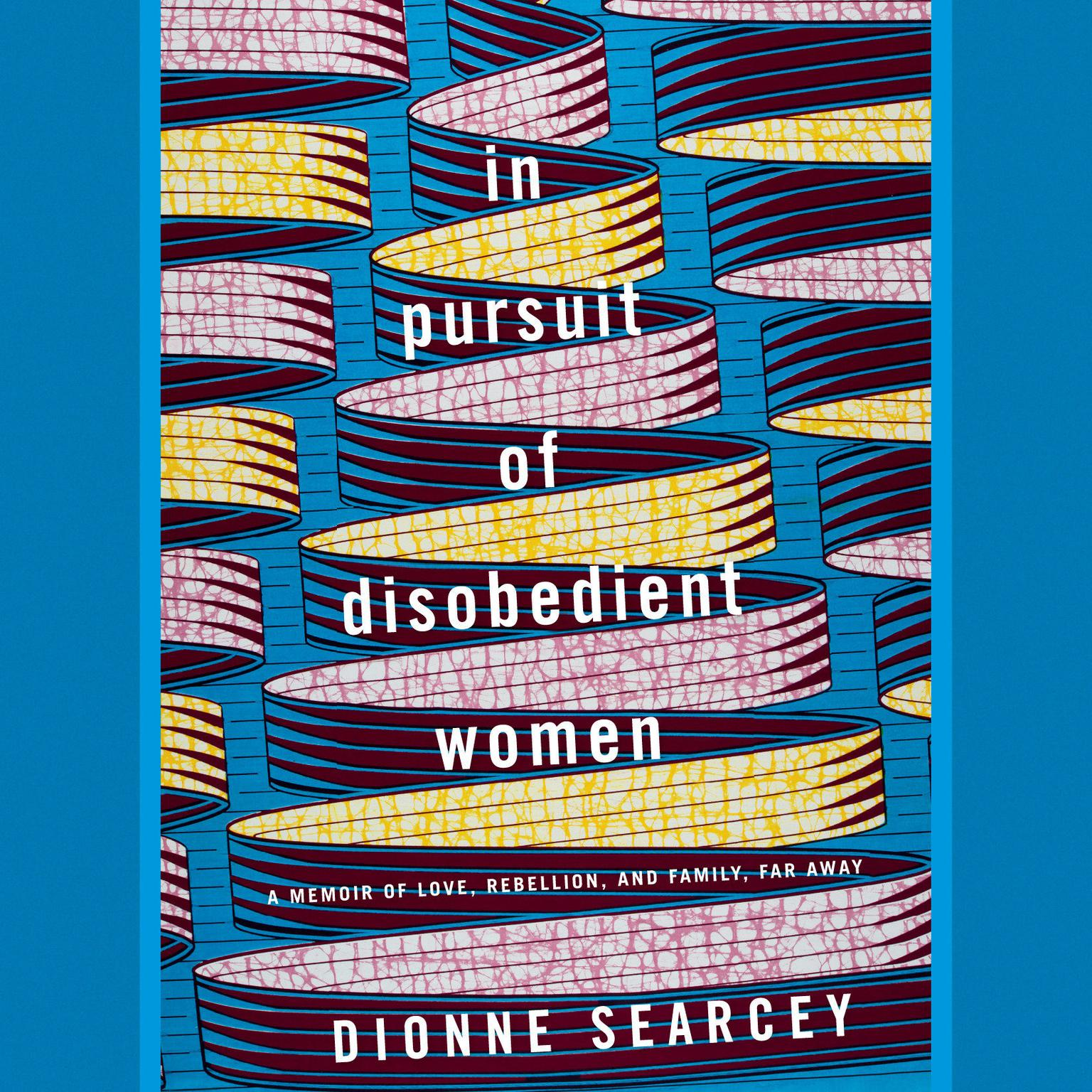 In Pursuit of Disobedient Women: A Memoir of Love, Rebellion, and Family, Far Away Audiobook, by Dionne Searcey