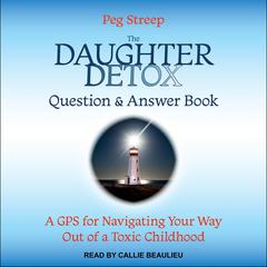 The Daughter Detox Question & Answer Book: A GPS for Navigating Your Way Out of a Toxic Childhood Audiobook, by Peg Streep