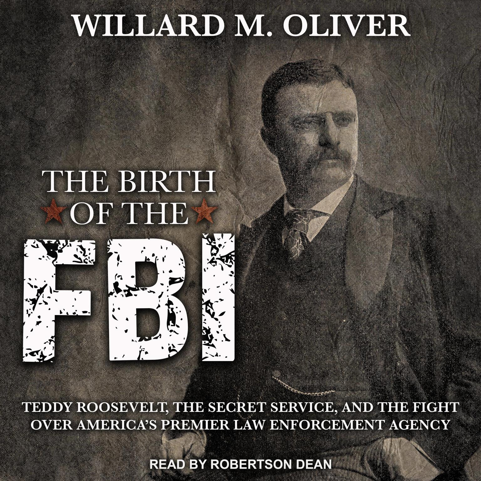 The Birth of the FBI: Teddy Roosevelt, the Secret Service, and the Fight Over Americas Premier Law Enforcement Agency Audiobook, by Willard M. Oliver