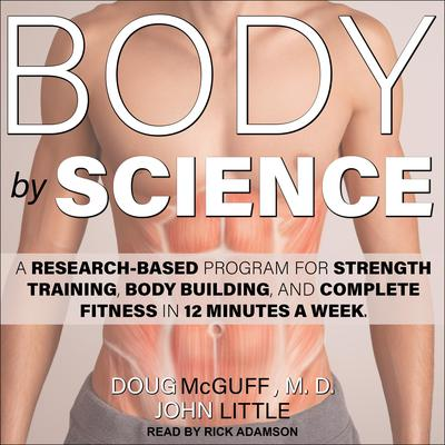 Body by Science: A Research Based Program for Strength Training, Body building, and Complete Fitness in 12 Minutes a Week Audiobook, by