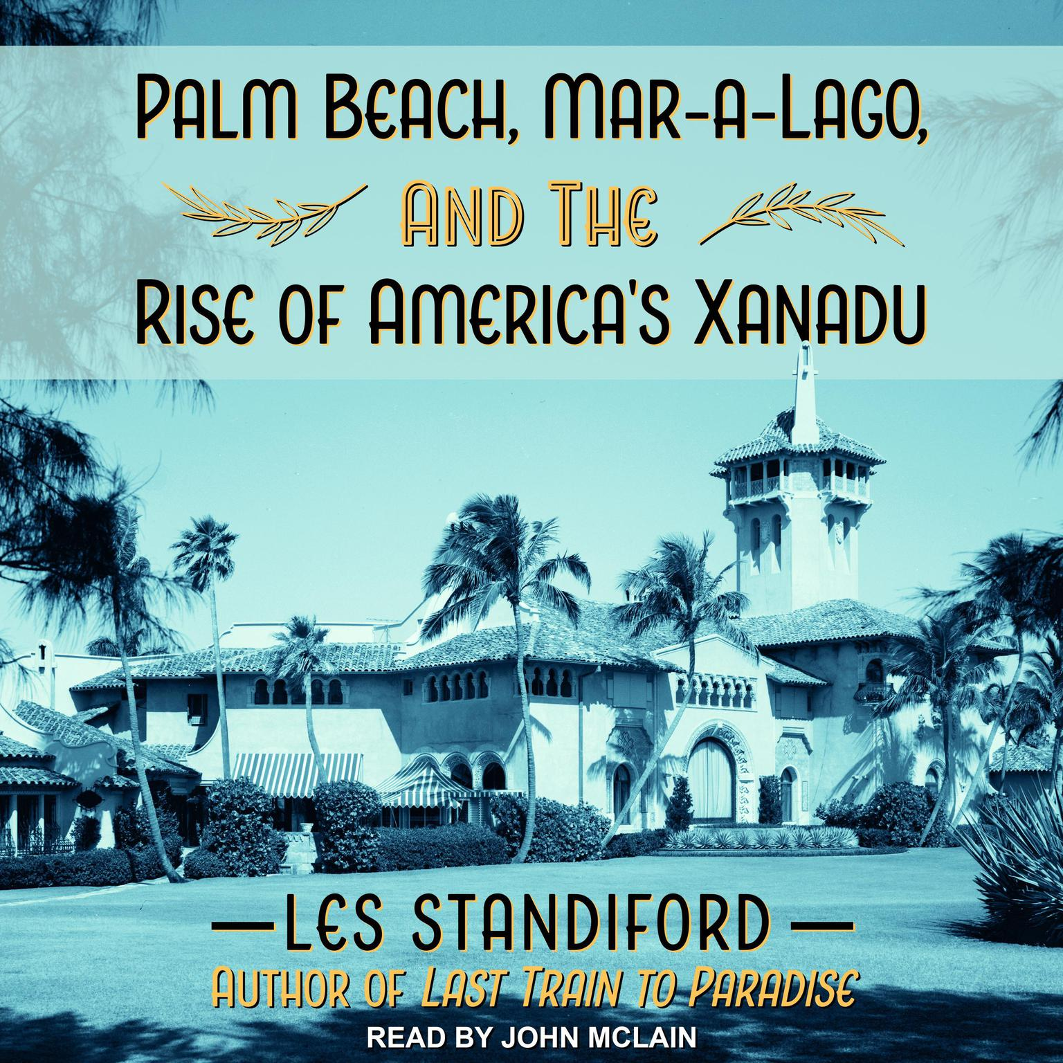 Palm Beach, Mar-a-Lago, and the Rise of Americas Xanadu Audiobook, by Les Standiford