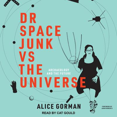 Dr Space Junk vs The Universe: Archaeology and the Future Audiobook, by Alice Gorman