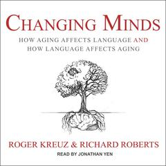 Changing Minds: How Aging Affects Language and How Language Affects Aging Audiobook, by Richard Roberts, Roger Kreuz