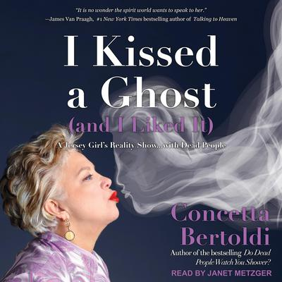 I Kissed a Ghost (and I Liked It): A Jersey Girl's Reality Show . . . with Dead People Audiobook, by Concetta Bertoldi