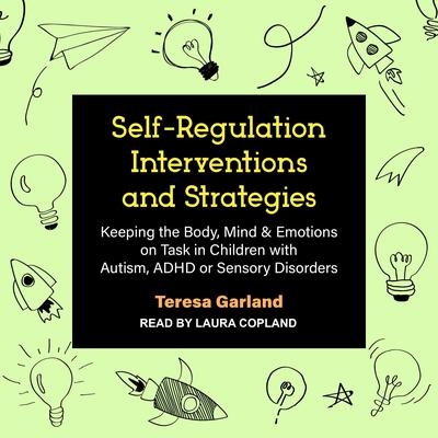 Self-Regulation Interventions and Strategies: Keeping the Body, Mind & Emotions on Task in Children with Autism, ADHD or Sensory Disorders Audiobook, by Teresa Garland