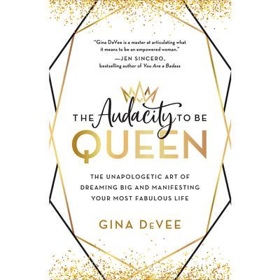 The Audacity to Be Queen: The Unapologetic Art of Dreaming Big and Manifesting Your Most Fabulous Life Audiobook, by Gina DeVee
