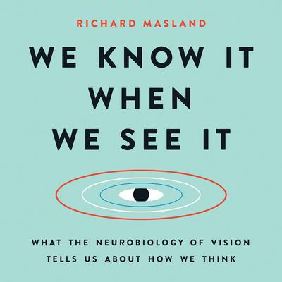 We Know It When We See It: What the Neurobiology of Vision Tells Us About How We Think Audiobook, by Richard Masland