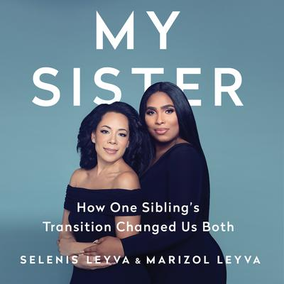 My Sister: How One Siblings Transition Changed Us Both Audiobook, by Marizol Leyva