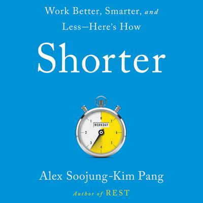 Shorter: Work Better, Smarter, and Less—Here's How Audiobook, by Alex Soojung-Kim Pang