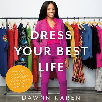 Dress Your Best Life: How to Use Fashion Psychology to Take Your Look -- and Your Life -- to the Next Level Audiobook, by Dawnn Karen