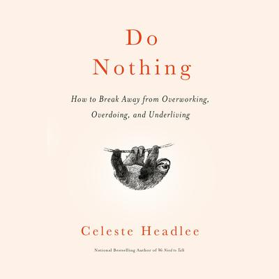 Do Nothing: How to Break Away from Overworking, Overdoing, and Underliving Audiobook, by Celeste Headlee