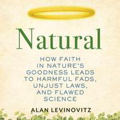 Natural: How Faith in Nature's Goodness Leads to Harmful Fads, Unjust Laws, and Flawed Science Audiobook, by Alan Levinovitz