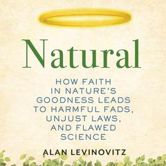 Natural: How Faith in Natures Goodness Leads to Harmful Fads, Unjust Laws, and Flawed Science Audiobook, by Alan Levinovitz
