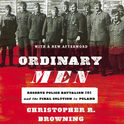Ordinary Men: Reserve Police Battalion 101 and the Final Solution in Poland Audiobook, by Author Info Added Soon