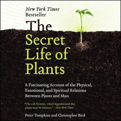 The Secret Life of Plants: A Fascinating Account of the Physical, Emotional, and Spiritual Relations Between Plants and Man Audiobook, by Christopher Bird
