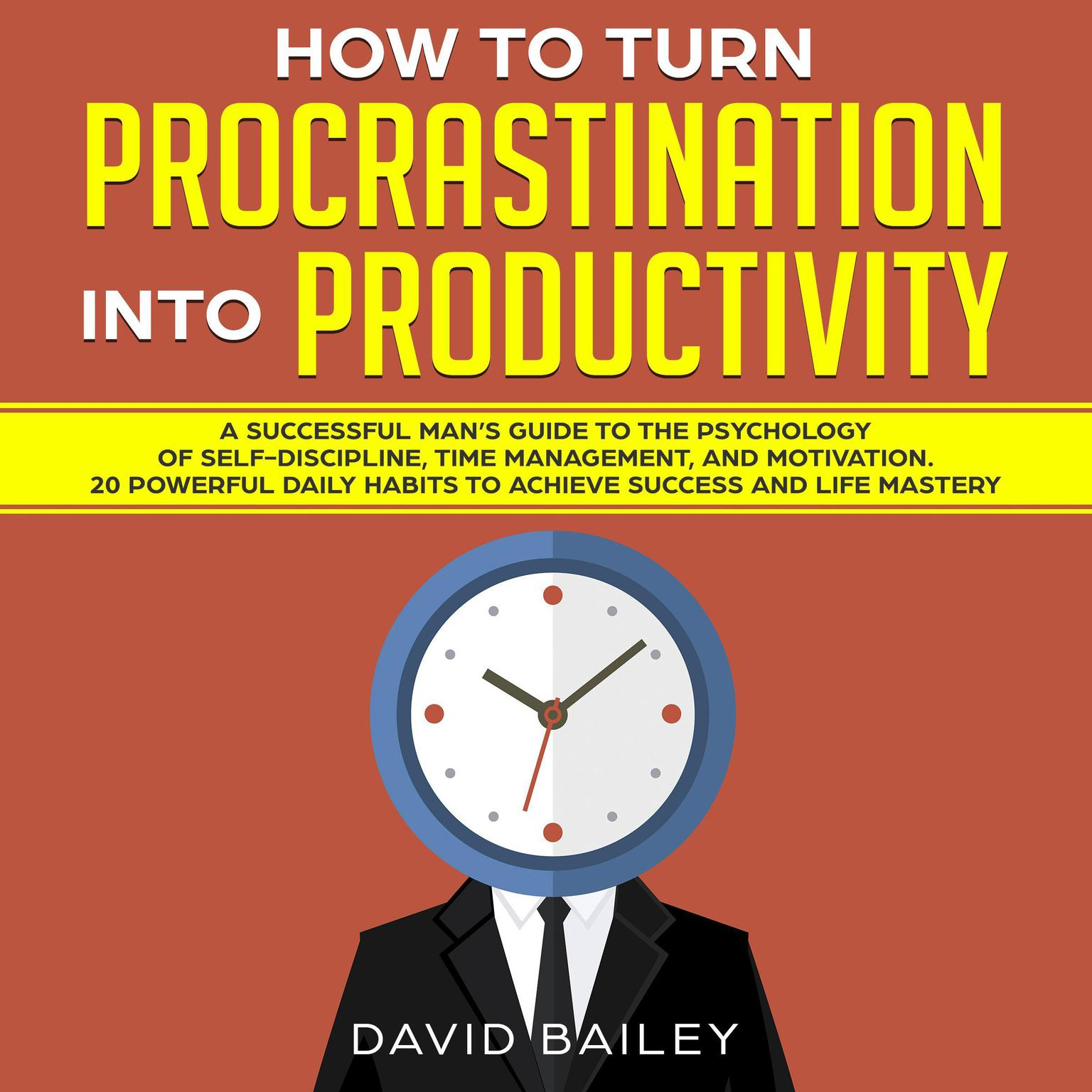 How to Turn Procrastination into Productivity: A Successful Man's Guide to the Psychology of Self-Discipline, Time Management, and Motivation + 20 Powerful Daily Habits to Achieve Success and Mastery Audiobook, by David Bailey