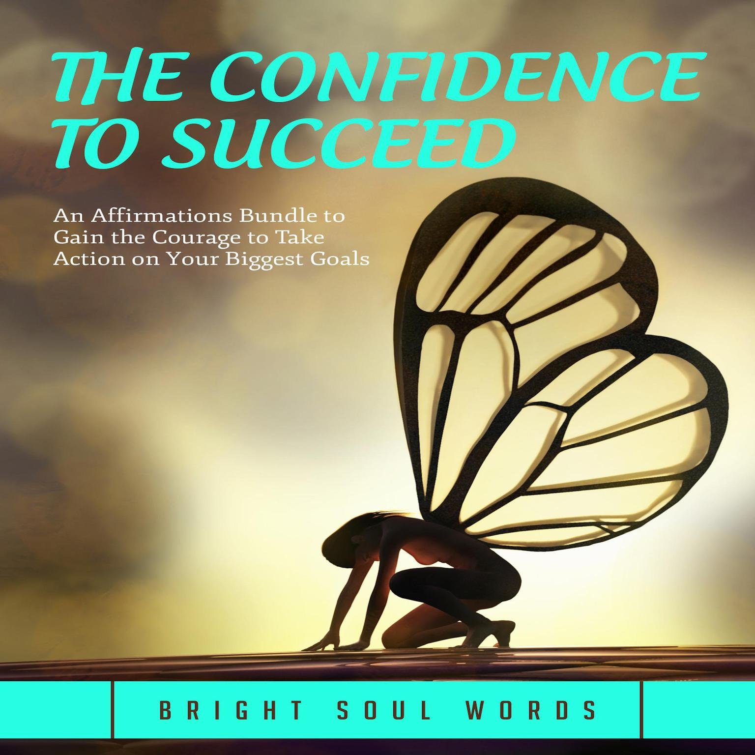 The Confidence to Succeed: An Affirmations Bundle to Gain the Courage to Take Action on Your Biggest Goals Audiobook, by Bright Soul Words