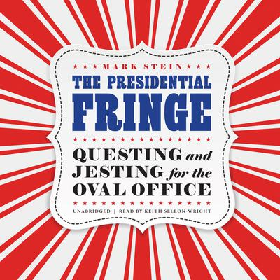 The Presidential Fringe: Questing and Jesting for the Oval Office Audiobook, by Mark Stein