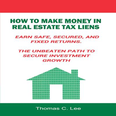 How to Make Money in Real Estate Tax Liens - Earn Safe, Secured, and Fixed Returns - The Unbeaten Path to Secure Investment Growth Audiobook, by
