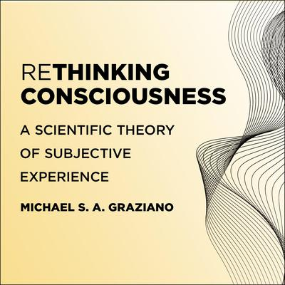 Rethinking Consciousness: A Scientific Theory of Subjective Experience Audiobook, by Michael S. A. Graziano