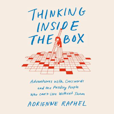 Thinking Inside the Box: Adventures with Crosswords and the Puzzling People Who Cant Live Without Them Audiobook, by Adrienne Raphel