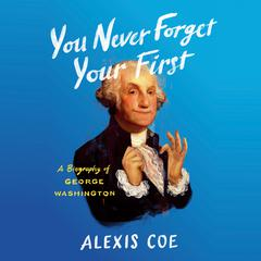 You Never Forget Your First: A Biography of George Washington Audiobook, by Alexis Coe