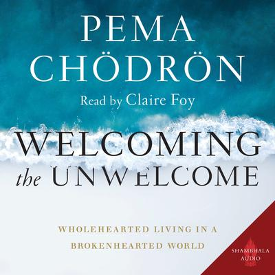 Welcoming the Unwelcome: Wholehearted Living in a Brokenhearted World Audiobook, by Pema Chödrön