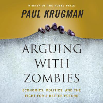 Arguing with Zombies: Economics, Politics, and the Fight for a Better Future Audiobook, by