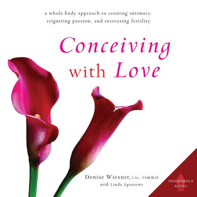 Conceiving with Love: A Whole-Body Approach to Creating Intimacy, Reigniting Passion, and Increasing Fertility Audiobook, by Denise Wiesner