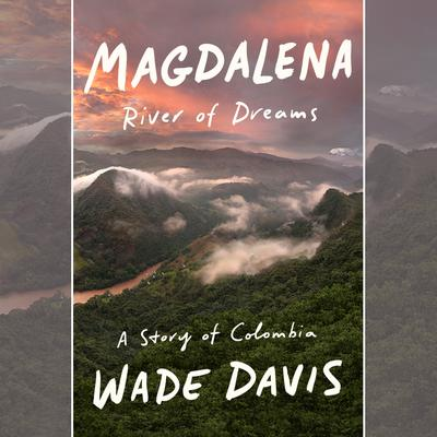 Magdalena: River of Dreams: A Story of Colombia Audiobook, by Wade Davis