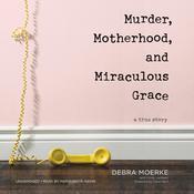 Murder, Motherhood, and Miraculous Grace: A True Story Audiobook, by Debra Moerke