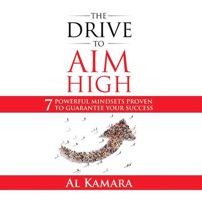 The Drive To Aim High: Seven Powerful Mindsets Proven to Guarantee Your Success Audiobook, by Al Kamara