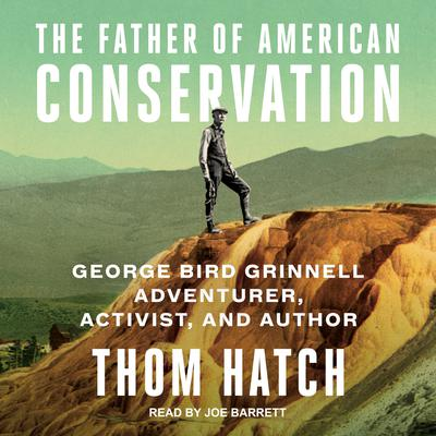The Father of American Conservation: George Bird Grinnell Adventurer, Activist, and Author Audiobook, by Thom Hatch