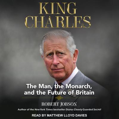 King Charles: The Man, The Monarch, and The Future of Britain Audiobook, by Robert Jobson