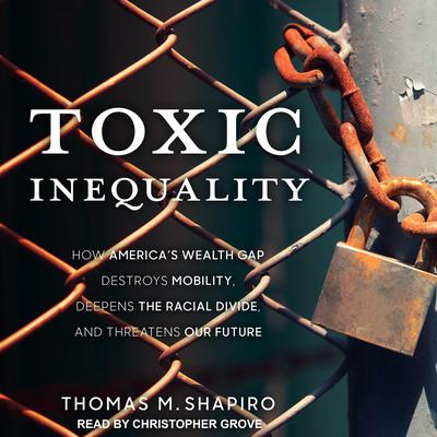Toxic Inequality: How Americas Wealth Gap Destroys Mobility, Deepens the Racial Divide, and Threatens Our Future Audiobook, by Thomas M. Shapiro